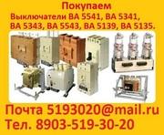 Купим Выключатели ВА-5541 630-1000А. ВА-5341 630-1000А. ВА-5343 1600-2